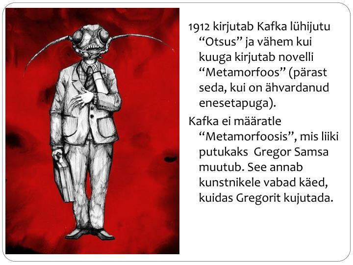 1912 kirjutab Kafka lhijutu Otsus ja vhem kui kuuga kirjutab novelli Metamorfoos (prast seda, kui on hvardanud enesetapuga).