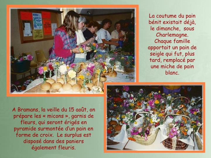 La coutume du pain bénit existait déjà, le dimanche,  sous Charlemagne.  Chaque famille apportait un pain de seigle qui fut, plus tard, remplacé par une miche de pain blanc.