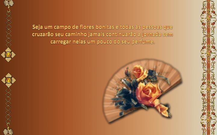 Seja um campo de flores bonitas e todas as pessoas que cruzarão seu caminho jamais continuarão a jornada sem carregar nelas um pouco do seu perfume.