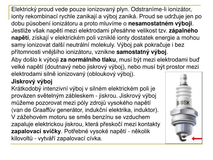 Elektrický proud vede pouze ionizovaný plyn. Odstraníme-li ionizátor, ionty rekombinací rychle zanikají a výboj zaniká. Proud se udržuje jen po dobu působení ionizátoru a proto mluvíme o