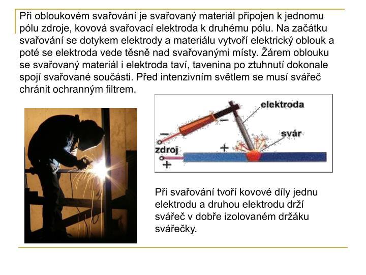 Při obloukovém svařování je svařovaný materiál připojen k jednomu pólu zdroje, kovová svařovací elektroda k druhému pólu. Na začátku svařování se dotykem elektrody a materiálu vytvoří elektrický oblouk a poté se elektroda vede těsně nad svařovanými místy. Žárem oblouku se svařovaný materiál i elektroda taví, tavenina po ztuhnutí dokonale spojí svařované součásti. Před intenzivním světlem se musí svářeč chránit ochranným filtrem.