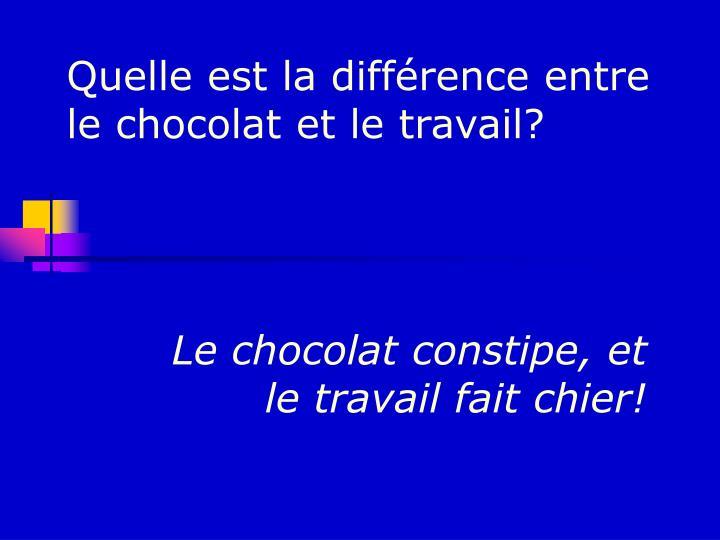 Le chocolat constipe, et le travail fait chier!