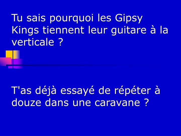 Tu sais pourquoi les Gipsy Kings tiennent leur guitare à la verticale ?