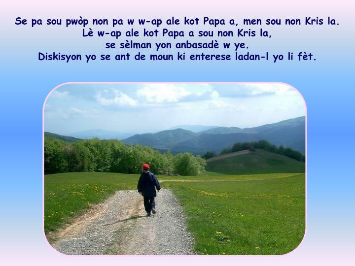 Se pa sou pwòp non pa w w-ap ale kot Papa a, men sou non Kris la.   Lè w-ap ale kot Papa a sou non Kris la,                                   se sèlman yon anbasadè w ye.