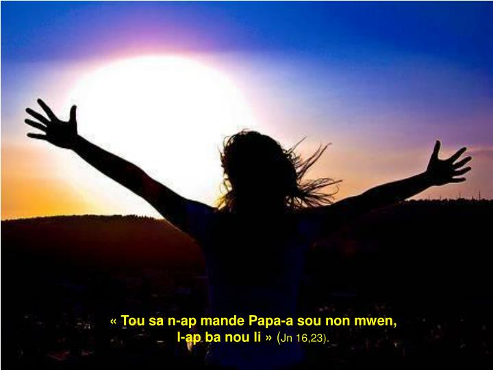 «Tou sa n-ap mande Papa-a sou non mwen,                               l-ap ba nou li»