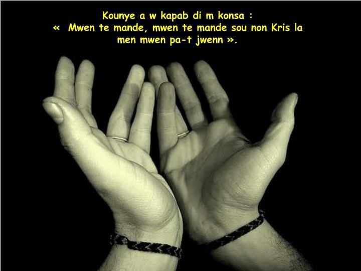 Kounye a w kapab di m konsa:                                      « Mwen te mande, mwen te mande sou non Kris la             men mwen pa-t jwenn».