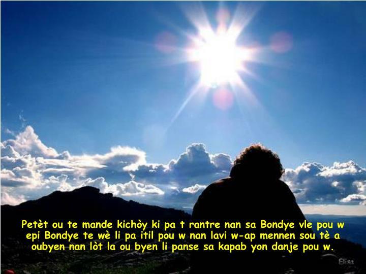 Petèt ou te mande kichòy ki pa t rantre nan sa Bondye vle pou w    epi Bondye te wè li pa itil pou w nan lavi w-ap mennen sou tè a   oubyen nan lòt la ou byen li panse sa kapab yon danje pou w.
