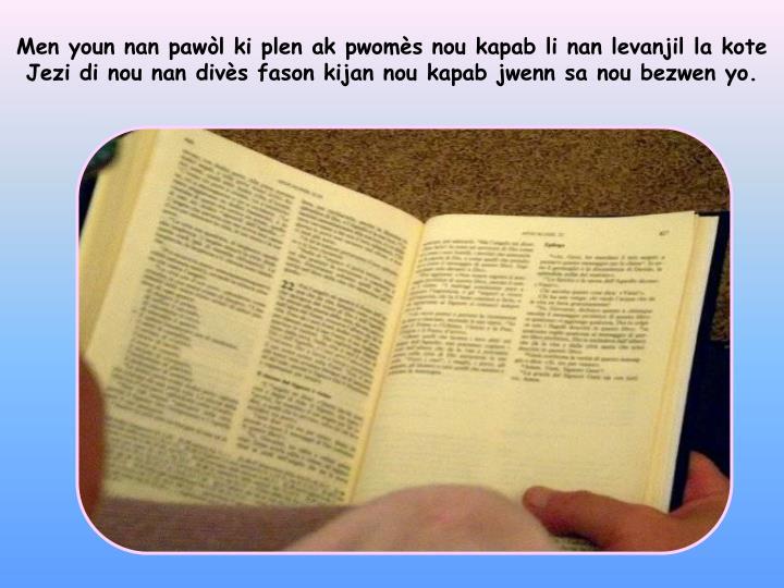 Men youn nan pawòl ki plen ak pwomès nou kapab li nan levanjil la kote Jezi di nou nan divès fason kijan nou kapab jwenn sa nou bezwen yo.