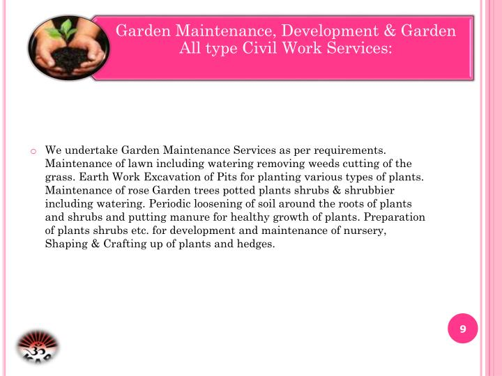 We undertake Garden Maintenance Services as per requirements. Maintenance of lawn including watering removing weeds cutting of the grass. Earth Work Excavation of Pits for planting various types of plants. Maintenance of rose Garden trees potted plants shrubs & shrubbier including watering. Periodic loosening of soil around the roots of plants and shrubs and putting manure for healthy growth of plants. Preparation of plants shrubs etc. for development and maintenance of nursery, Shaping & Crafting up of plants and hedges.