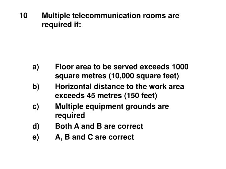 10	Multiple telecommunication rooms are
