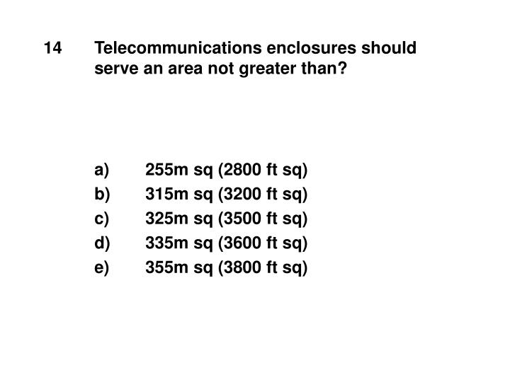 14	Telecommunications enclosures should 		serve an area not greater than?