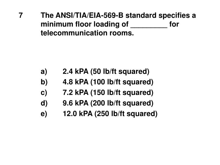 7	The ANSI/TIA/EIA-569-B standard specifies a 	minimum floor loading of _________ for 	telecommunication rooms.