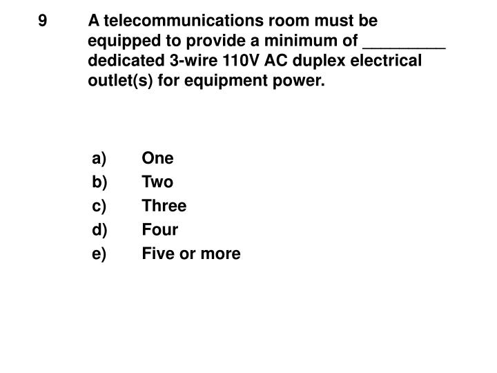 9	A telecommunications room must be 	equipped to provide a minimum of _________ 	dedicated 3-wire 110V AC duplex electrical	outlet(s) for equipment power.
