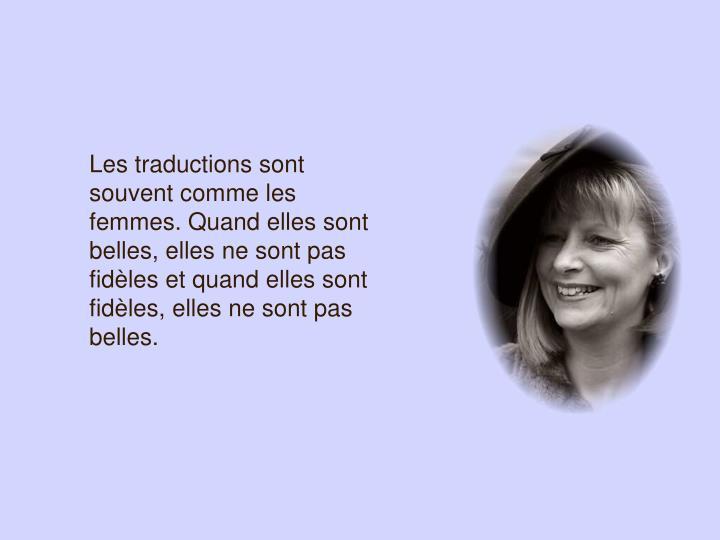 Les traductions sont souvent comme les femmes. Quand elles sont belles, elles ne sont pas fidèles et quand elles sont fidèles, elles ne sont pas belles.
