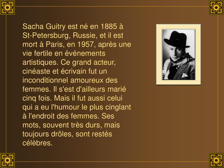Sacha Guitry est né en 1885 à St-Petersburg, Russie, et il est mort à Paris, en 1957, après une vie fertile en événements artistiques. Ce grand acteur, cinéaste et écrivain fut un inconditionnel amoureux des femmes. Il s'est d'ailleurs marié cinq fois. Mais il fut aussi celui qui a eu l'humour le plus cinglant à l'endroit des femmes. Ses mots, souvent très durs, mais toujours drôles, sont restés célèbres.