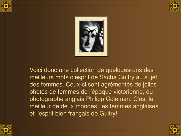 Voici donc une collection de quelques-uns des meilleurs mots d'esprit de Sacha Guitry au sujet des femmes. Ceux-ci sont agrémentés de jolies photos de femmes de l'époque victorienne, du photographe anglais Philipp Coleman. C'est le  meilleur de deux mondes; les femmes anglaises et l'esprit bien français de Guitry!