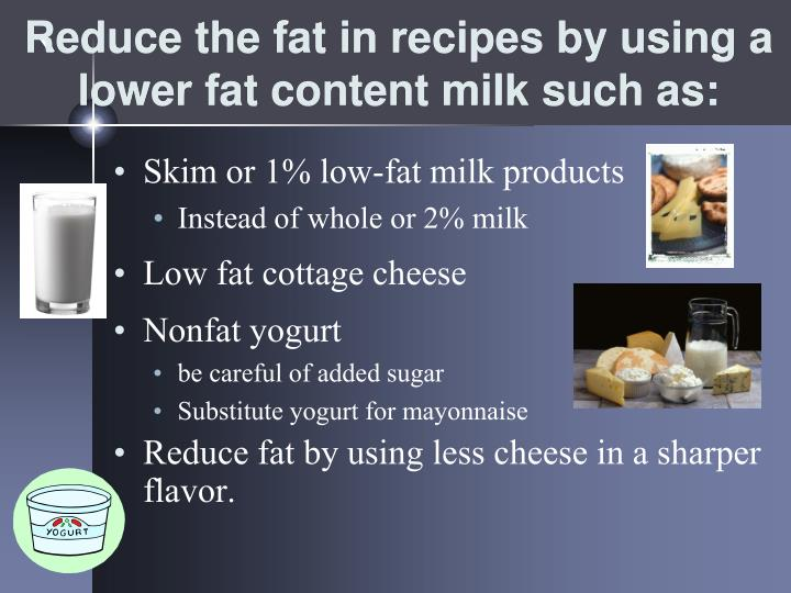 Reduce the fat in recipes by using a lower fat content milk such as: