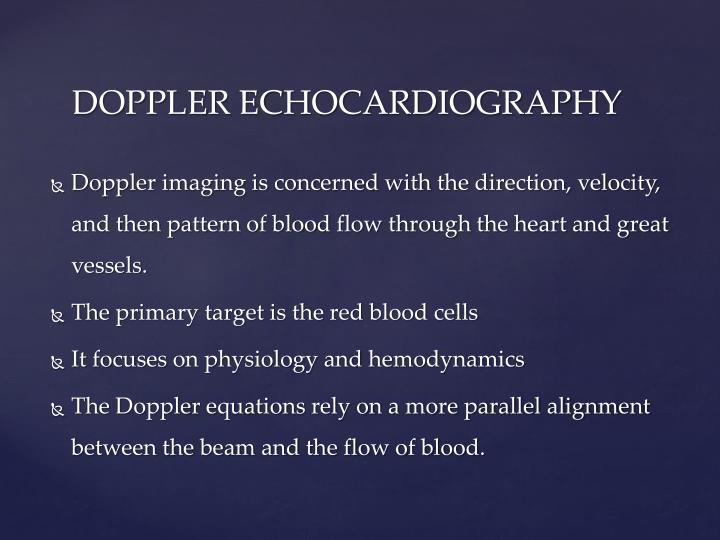 Doppler imaging is concerned with the direction, velocity, and then pattern of blood flow through the heart and great vessels.