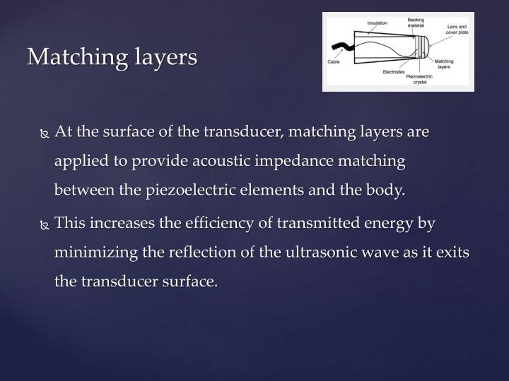 At the surface of the transducer, matching layers are applied to provide acoustic impedance matching between the piezoelectric elements and the body.