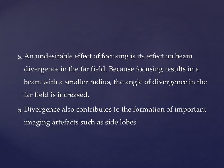 An undesirable effect of focusing is its effect on beam divergence in the far field. Because focusing results in a beam with a smaller radius, the angle of divergence in the far field is increased.