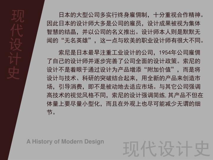 日本的大型公司多实行终身雇佣制,十分重视合作精神。因此日本的设计师大多是公司的雇员,设计成果被视为集体智慧的结晶,并以公司的名义推出。设计师本人则是默默无闻的