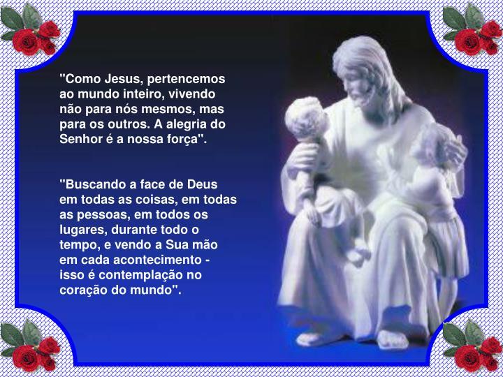 """""""Como Jesus, pertencemos ao mundo inteiro, vivendo não para nós mesmos, mas para os outros. A alegria do Senhor é a nossa força""""."""