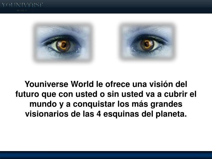 Youniverse World le ofrece una visión del futuro que con usted o sin usted va a cubrir el mundo y a conquistar los más grandes visionarios de las 4 esquinas del planeta.