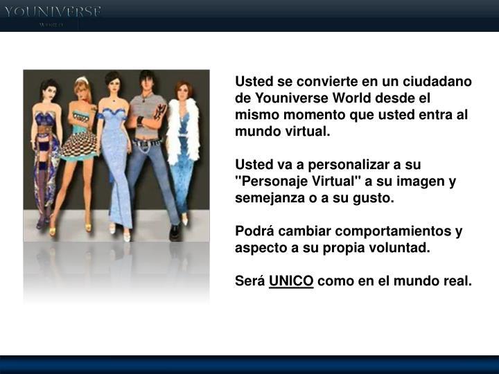 Usted se convierte en un ciudadano de Youniverse World desde el mismo momento que usted entra al mundo virtual.