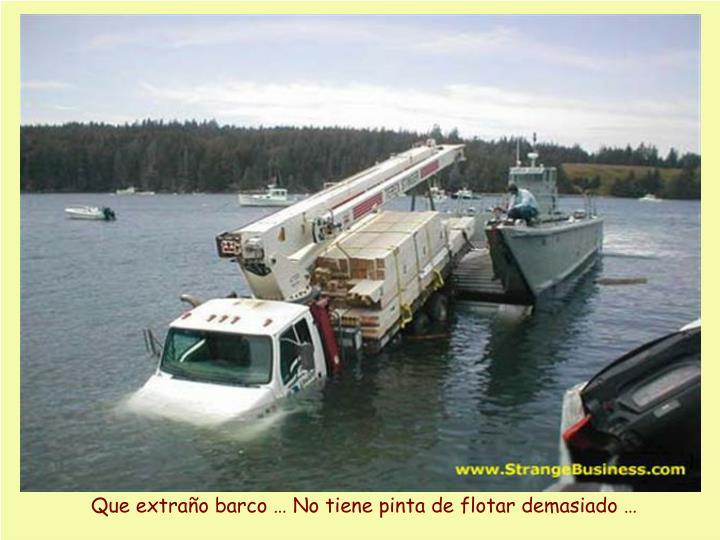 Que extraño barco … No tiene pinta de flotar demasiado …