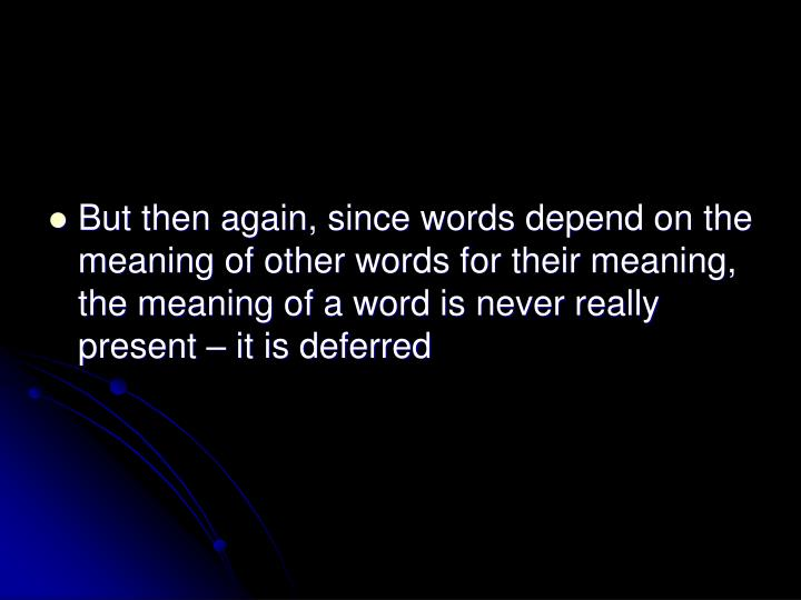 But then again, since words depend on the meaning of other words for their meaning, the meaning of a word is never really present – it is deferred