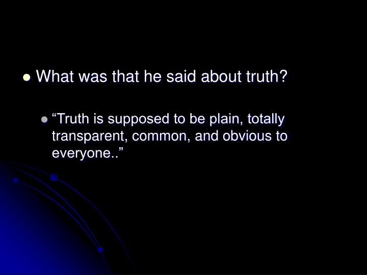 What was that he said about truth?