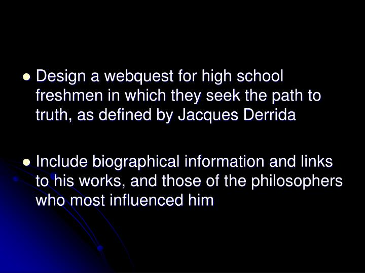 Design a webquest for high school freshmen in which they seek the path to truth, as defined by Jacques Derrida