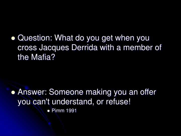 Question: What do you get when you cross Jacques Derrida with a member of the Mafia?