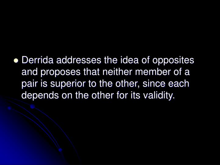 Derrida addresses the idea of opposites and proposes that neither member of a pair is superior to the other, since each depends on the other for its validity.