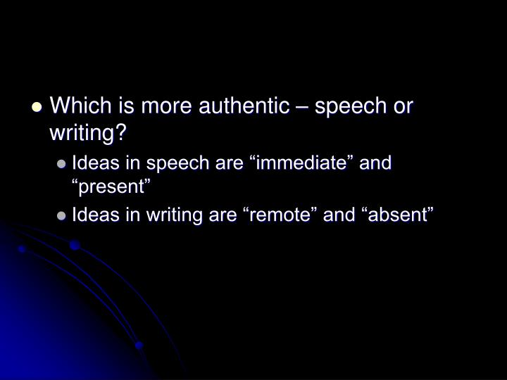 Which is more authentic – speech or writing?