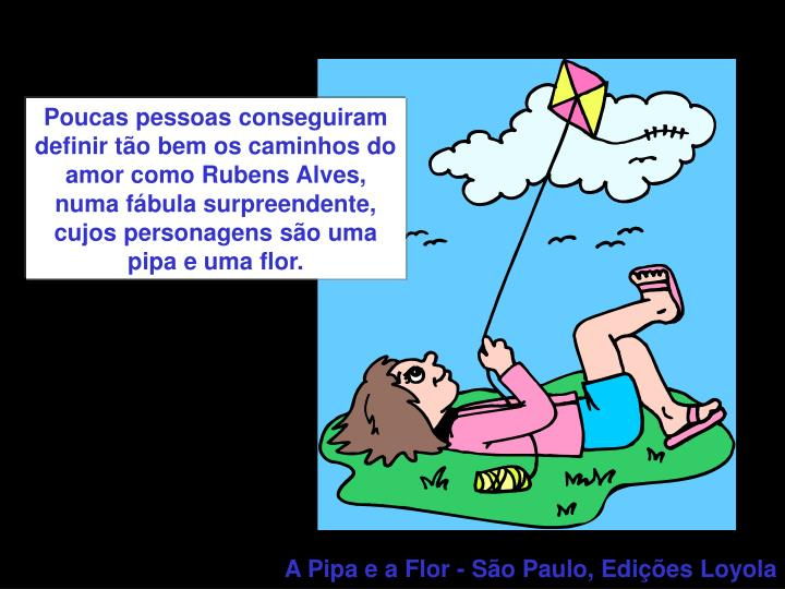 Poucas pessoas conseguiram definir tão bem os caminhos do amor como Rubens Alves, numa fábula surpreendente, cujos personagens são uma pipa e uma flor.