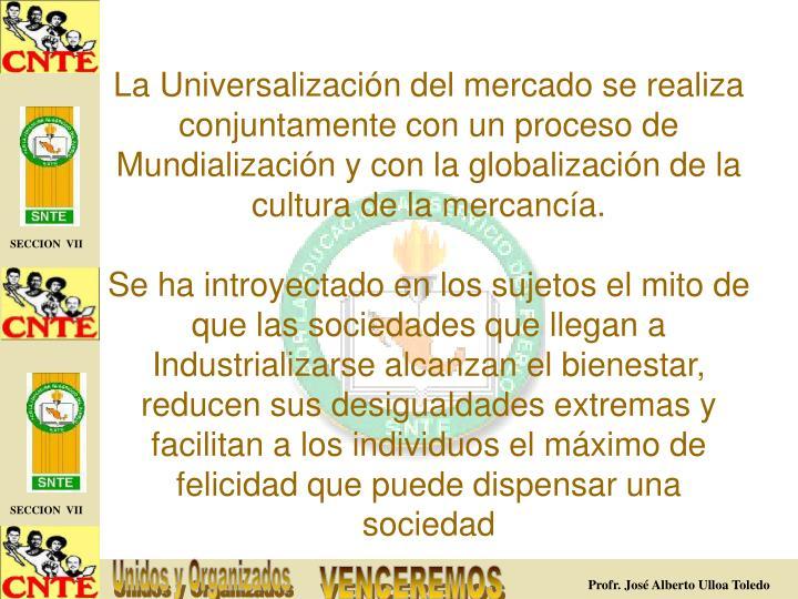 La Universalización del mercado se realiza conjuntamente con un proceso de Mundialización y con la globalización de la cultura de la mercancía.