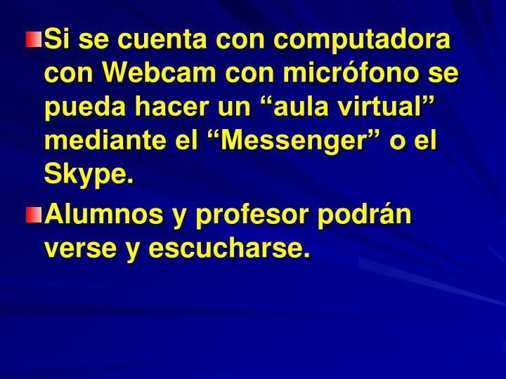 Si se cuenta con computadora con Webcam con micrfono se pueda hacer un aula virtual mediante el Messenger o el