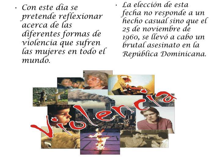 La elección de esta fecha no responde a un hecho casual sino que el 25 de noviembre de 1960, se llevó a cabo un brutal asesinato en la República Dominicana