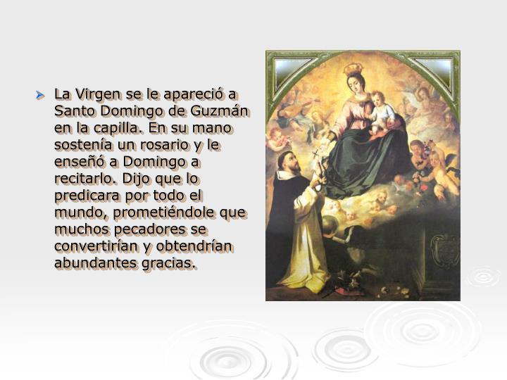 La Virgen se le apareció a Santo Domingo de Guzmán en la capilla. En su mano sostenía un rosario y le enseñó a Domingo a recitarlo. Dijo que lo predicara por todo el mundo, prometiéndole que muchos pecadores se convertirían y obtendrían abundantes gracias.