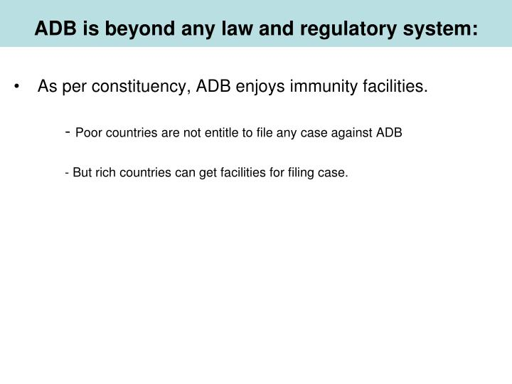 ADB is beyond any law and regulatory system: