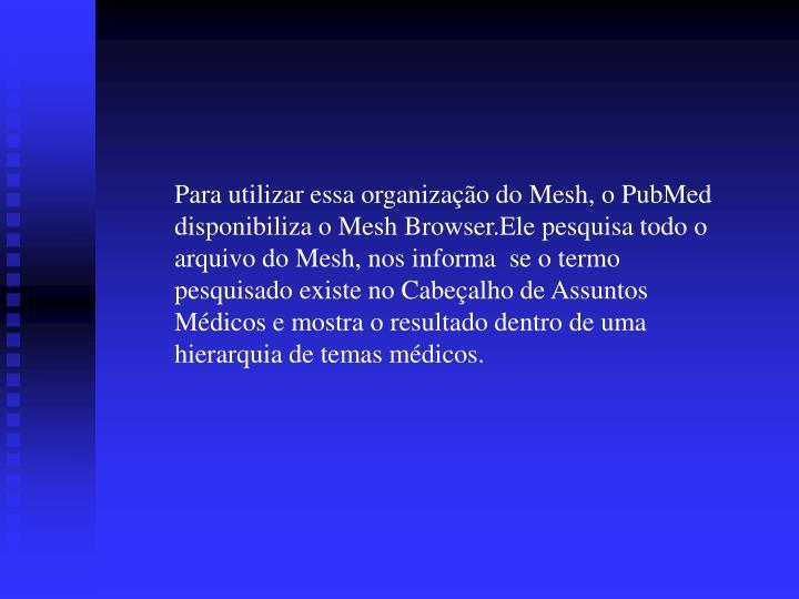 Para utilizar essa organização do Mesh, o PubMed disponibiliza o Mesh Browser.Ele pesquisa todo o arquivo do Mesh, nos informa  se o termo pesquisado existe no Cabeçalho de Assuntos Médicos e mostra o resultado dentro de uma hierarquia de temas médicos.