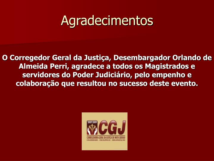 O Corregedor Geral da Justiça, Desembargador Orlando de Almeida Perri, agradece a todos os Magistrados e servidores do Poder Judiciário, pelo empenho e colaboração que resultou no sucesso deste evento.