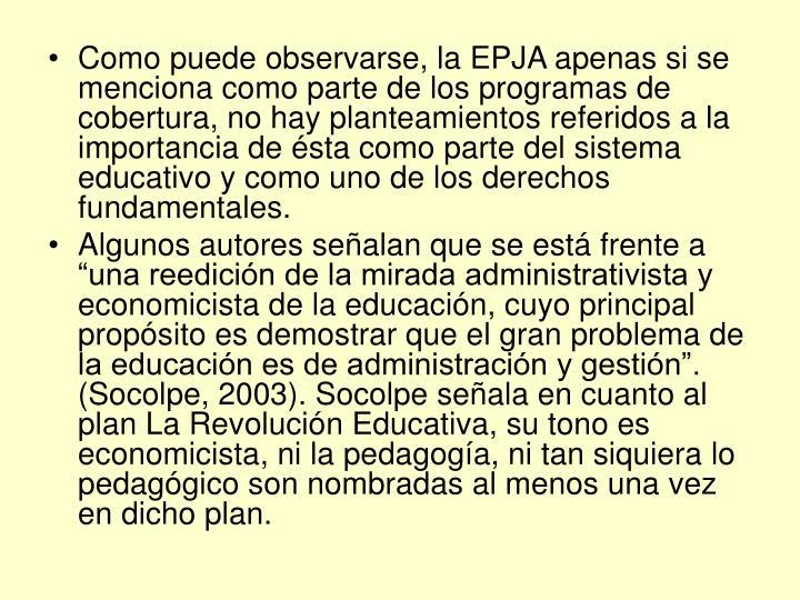 Como puede observarse, la EPJA apenas si se menciona como parte de los programas de cobertura, no hay planteamientos referidos a la importancia de ésta como parte del sistema educativo y como uno de los derechos fundamentales.