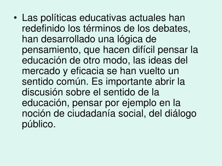 Las políticas educativas actuales han redefinido los términos de los debates, han desarrollado una lógica de pensamiento, que hacen difícil pensar la educación de otro modo, las ideas del mercado y eficacia se han vuelto un sentido común. Es importante abrir la discusión sobre el sentido de la educación, pensar por ejemplo en l