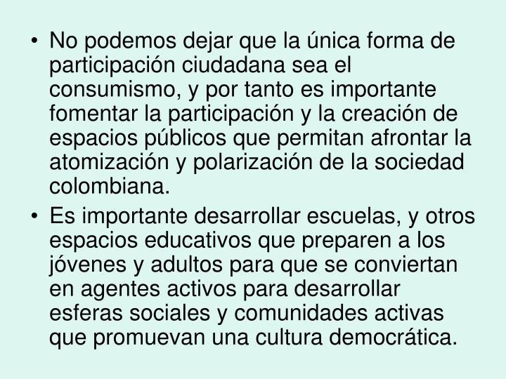 No podemos dejar que la única forma de participación ciudadana sea el consumismo, y por tanto es importante fomentar la participación y la creación de espacios públicos que permitan afrontar la atomización y polarización de la sociedad colombiana.