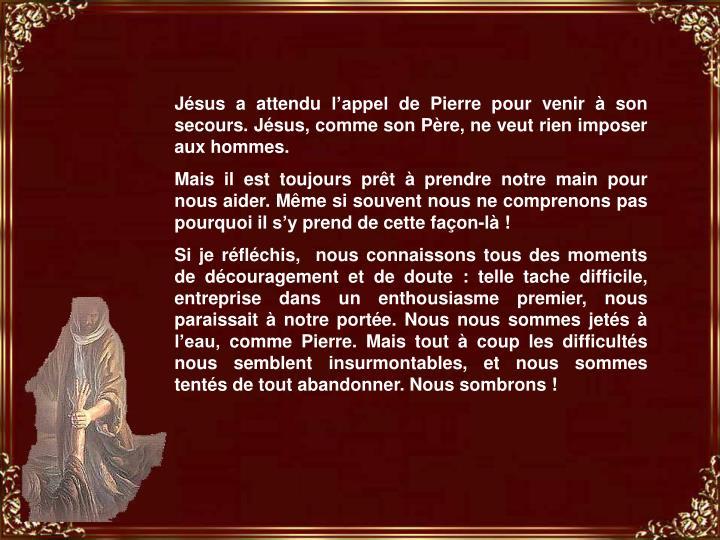 Jésus a attendu l'appel de Pierre pour venir à son secours. Jésus, comme son Père, ne veut rien imposer aux hommes.