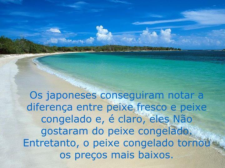 Os japoneses conseguiram notar a diferença entre peixe fresco e peixe