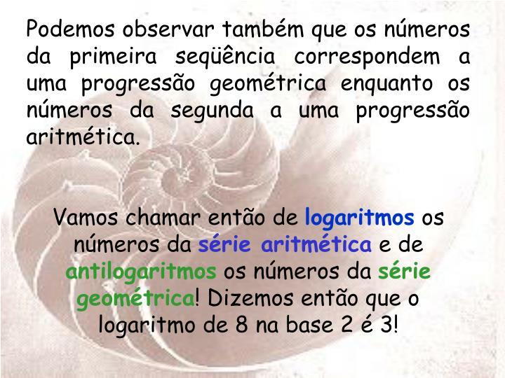 Podemos observar também que os números da primeira seqüência correspondem a uma progressão geométrica enquanto os números da segunda a uma progressão aritmética.