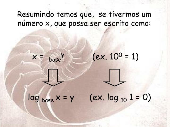 Resumindo temos que,  se tivermos um número x, que possa ser escrito como: